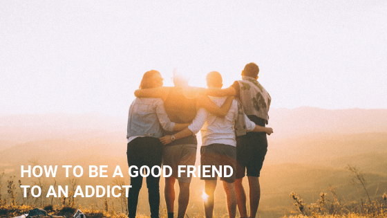 How To Be A Good Friend To An Addict