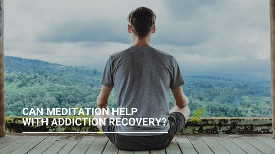 How Can Meditation Help With Addiction Recovery?